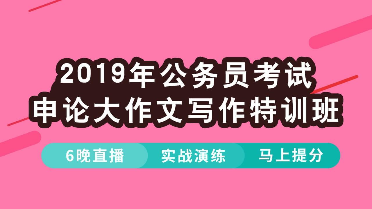 【3月18日直播开讲】2019年公务员考试申论大作文写作特训班